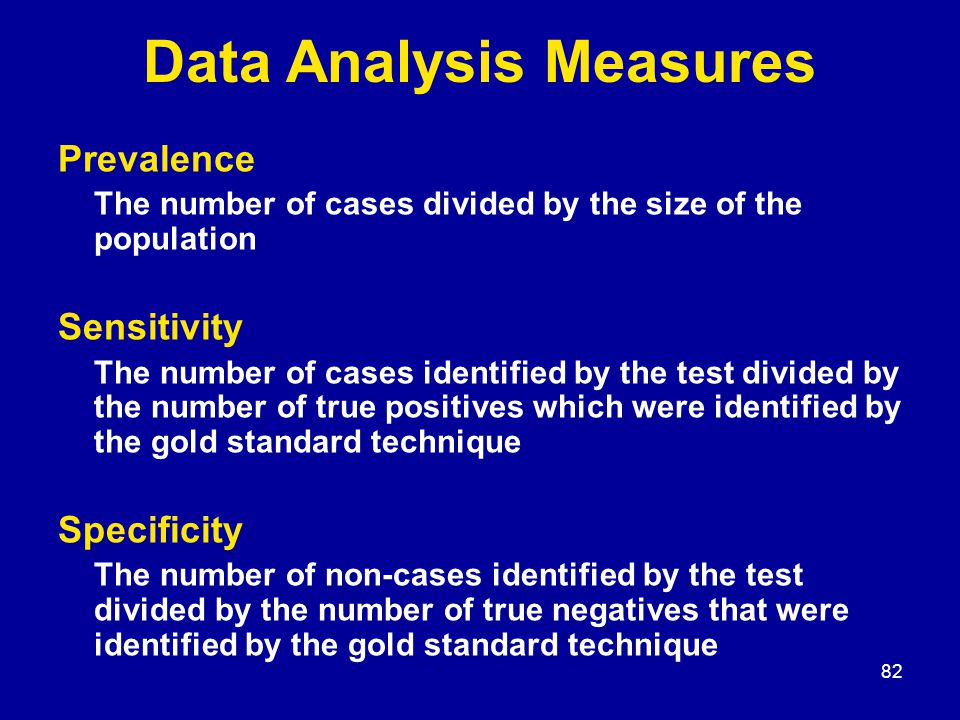 82 Data Analysis Measures Prevalence The number of cases divided by the size of the population Sensitivity The number of cases identified by the test