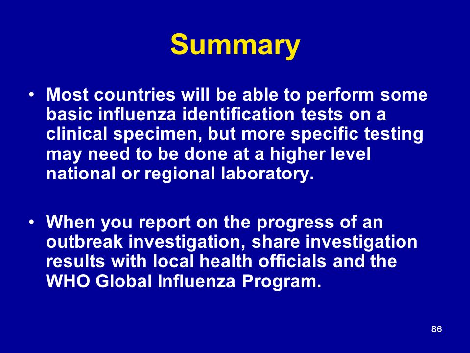 86 Summary Most countries will be able to perform some basic influenza identification tests on a clinical specimen, but more specific testing may need to be done at a higher level national or regional laboratory.