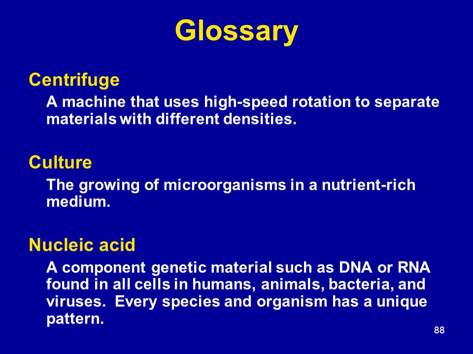 88 Glossary Centrifuge A machine that uses high-speed rotation to separate materials with different densities. Culture The growing of microorganisms i
