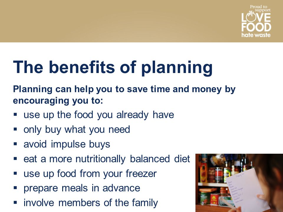 The benefits of planning Planning can help you to save time and money by encouraging you to:  use up the food you already have  only buy what you ne