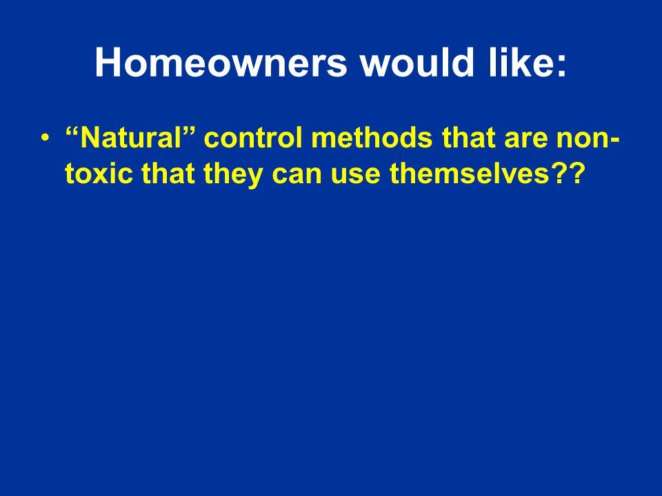 Homeowners would like: Natural control methods that are non- toxic that they can use themselves