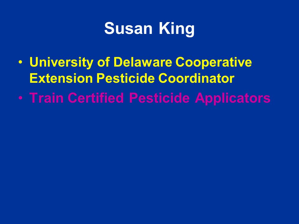 Susan King University of Delaware Cooperative Extension Pesticide Coordinator Train Certified Pesticide Applicators