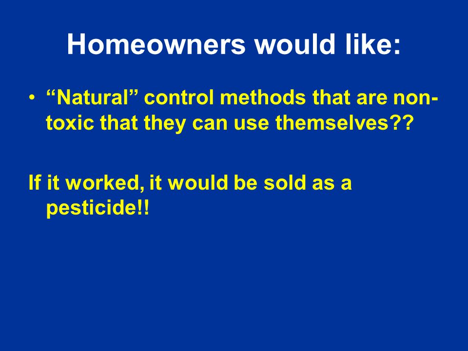 Homeowners would like: Natural control methods that are non- toxic that they can use themselves .