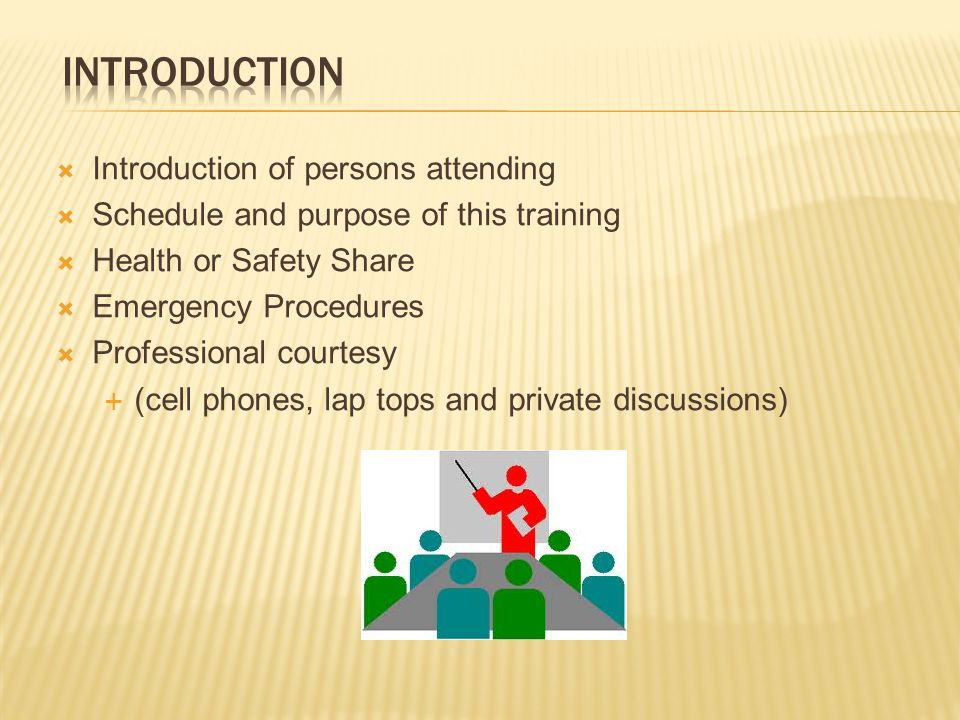  Introduction of persons attending  Schedule and purpose of this training  Health or Safety Share  Emergency Procedures  Professional courtesy  (cell phones, lap tops and private discussions)
