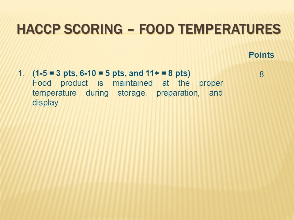 HACCP SCORING – FOOD TEMPERATURES 1.(1-5 = 3 pts, 6-10 = 5 pts, and 11+ = 8 pts) Food product is maintained at the proper temperature during storage, preparation, and display.