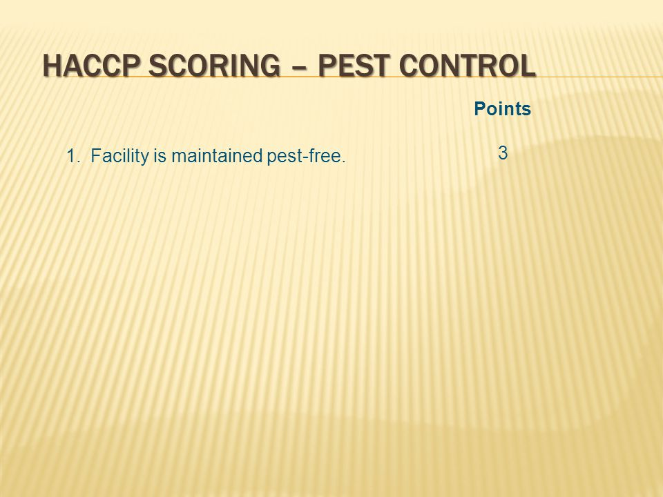 HACCP SCORING – PEST CONTROL Points 3 1.Facility is maintained pest-free.