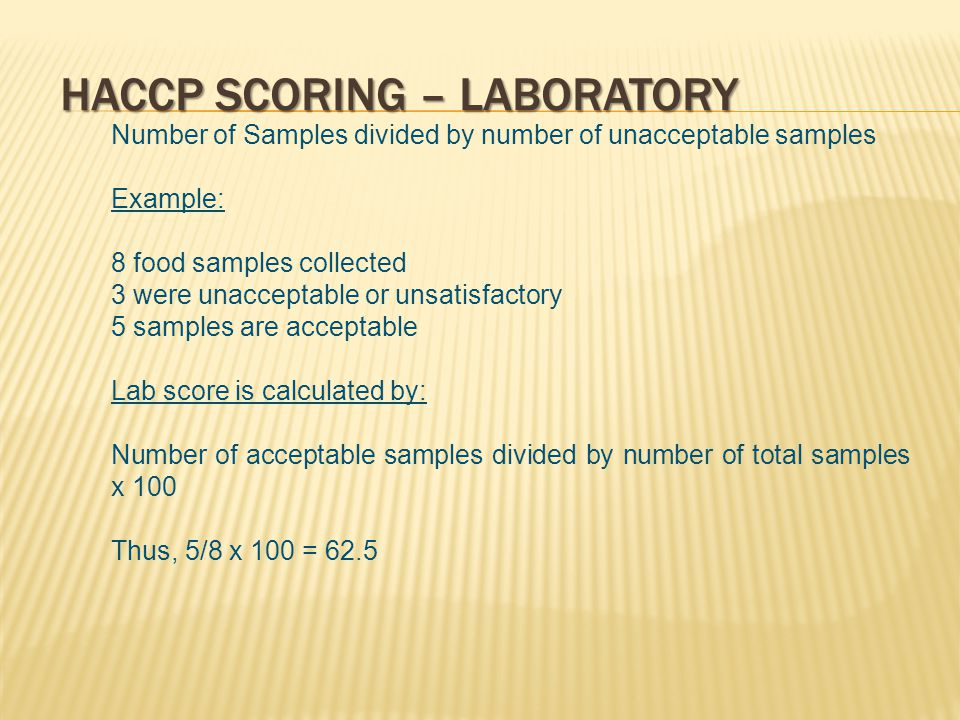 HACCP SCORING – LABORATORY Number of Samples divided by number of unacceptable samples Example: 8 food samples collected 3 were unacceptable or unsatisfactory 5 samples are acceptable Lab score is calculated by: Number of acceptable samples divided by number of total samples x 100 Thus, 5/8 x 100 = 62.5