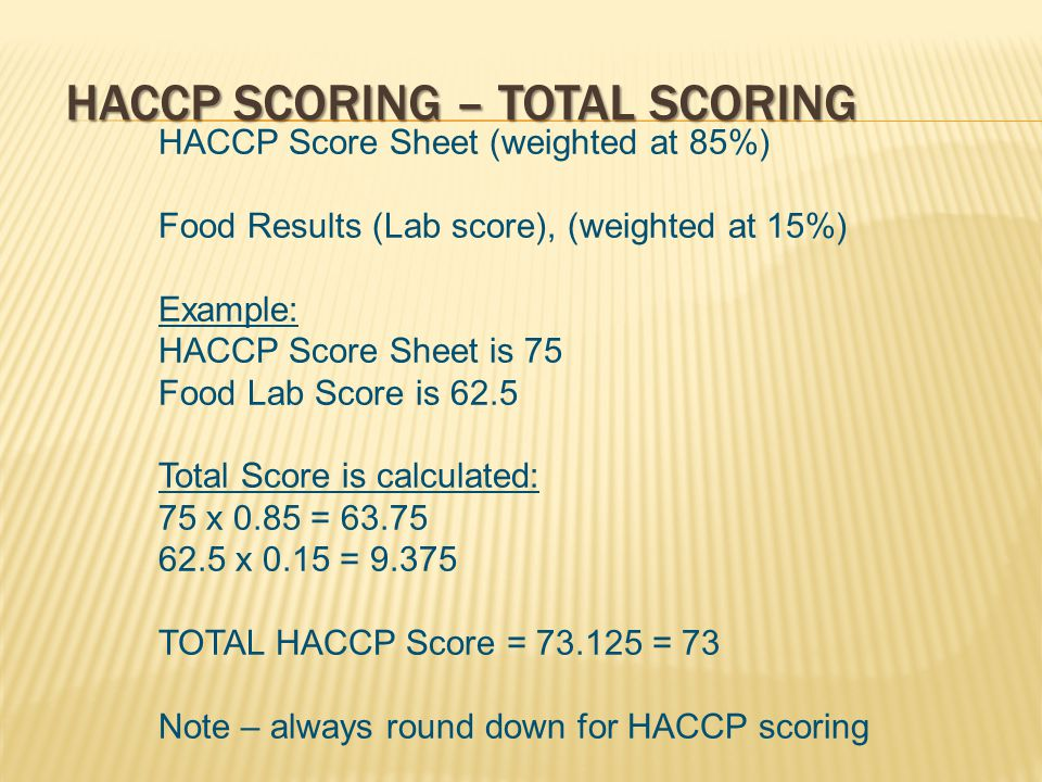 HACCP SCORING – TOTAL SCORING HACCP Score Sheet (weighted at 85%) Food Results (Lab score), (weighted at 15%) Example: HACCP Score Sheet is 75 Food Lab Score is 62.5 Total Score is calculated: 75 x 0.85 = 63.75 62.5 x 0.15 = 9.375 TOTAL HACCP Score = 73.125 = 73 Note – always round down for HACCP scoring