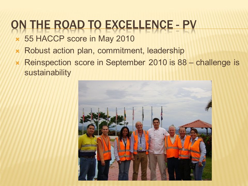  55 HACCP score in May 2010  Robust action plan, commitment, leadership  Reinspection score in September 2010 is 88 – challenge is sustainability