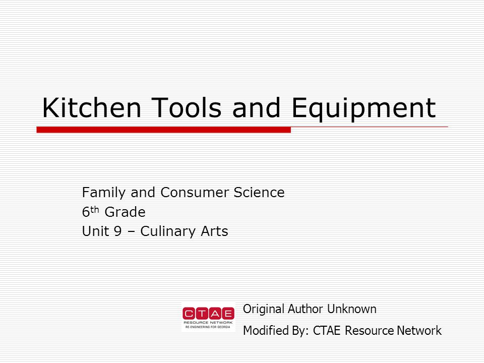 Family and Consumer Science 6 th Grade Unit 9 – Culinary Arts Kitchen Tools and Equipment Original Author Unknown Modified By: CTAE Resource Network