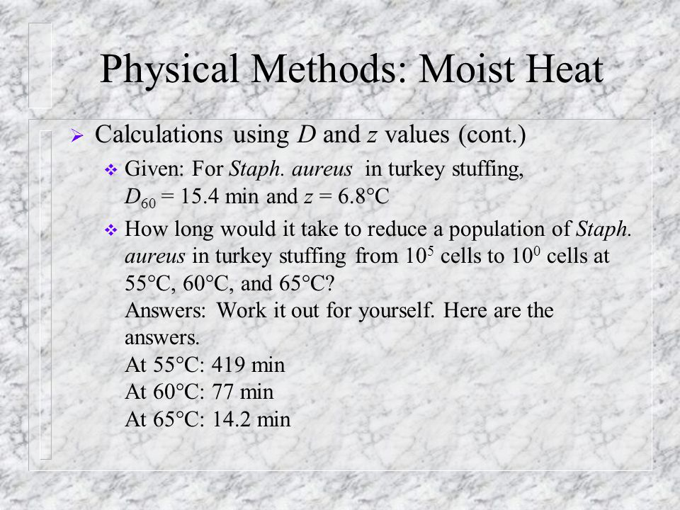Physical Methods: Moist Heat  Calculations using D and z values (cont.)  Given: For Staph. aureus in turkey stuffing, D 60 = 15.4 min and z = 6.8°C