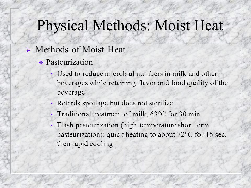 Physical Methods: Moist Heat  Methods of Moist Heat  Pasteurization Used to reduce microbial numbers in milk and other beverages while retaining fla