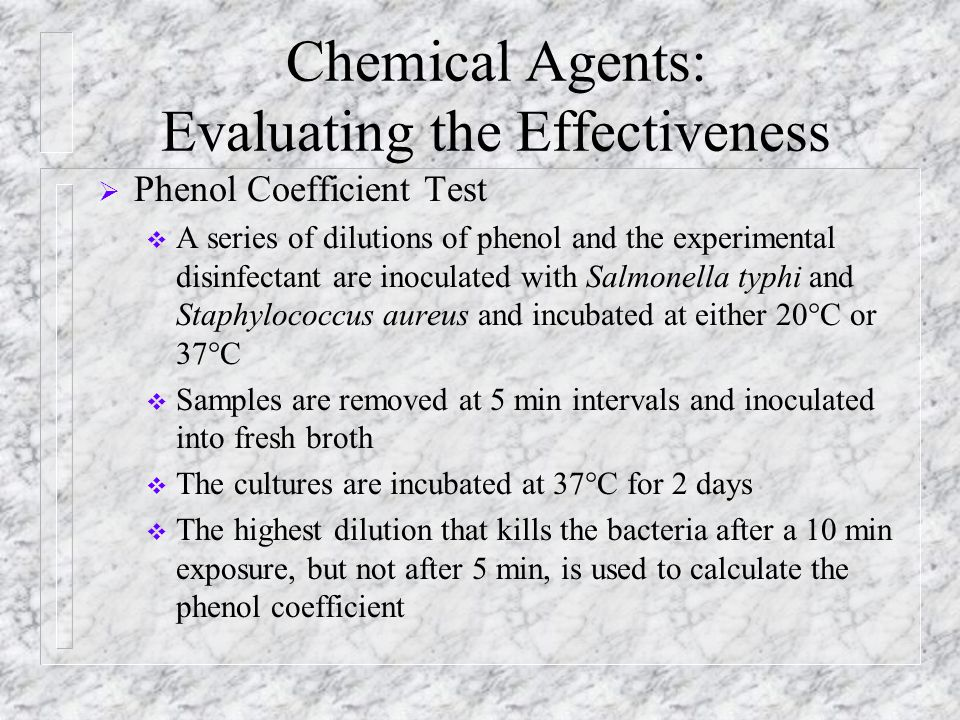 Chemical Agents: Evaluating the Effectiveness  Phenol Coefficient Test  A series of dilutions of phenol and the experimental disinfectant are inocul