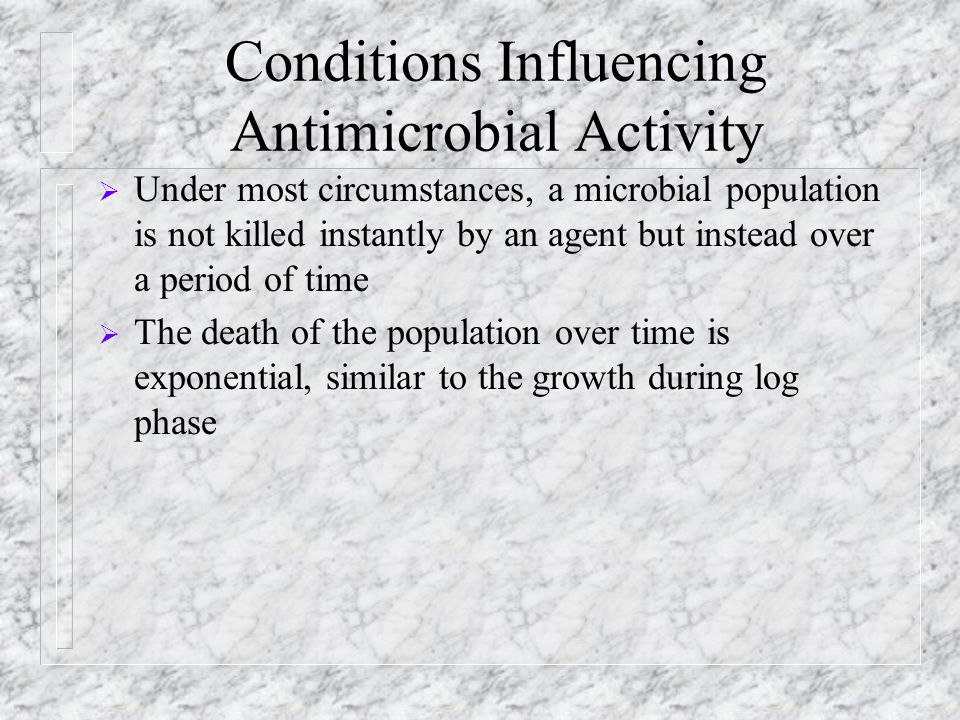Conditions Influencing Antimicrobial Activity  Under most circumstances, a microbial population is not killed instantly by an agent but instead over