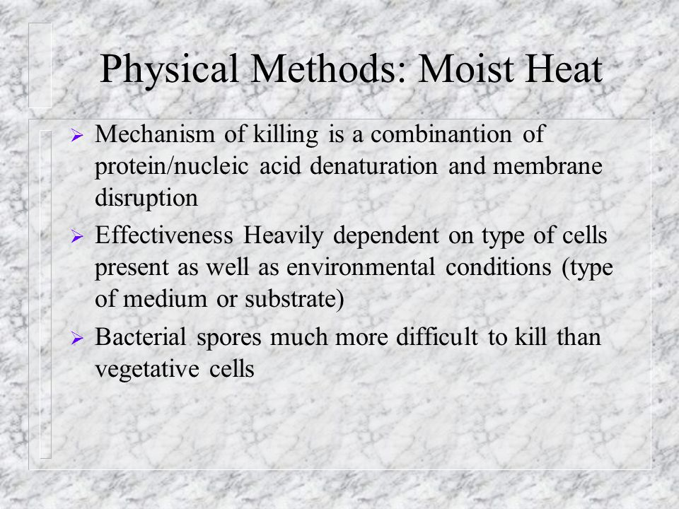 Physical Methods: Moist Heat  Mechanism of killing is a combinantion of protein/nucleic acid denaturation and membrane disruption  Effectiveness Hea