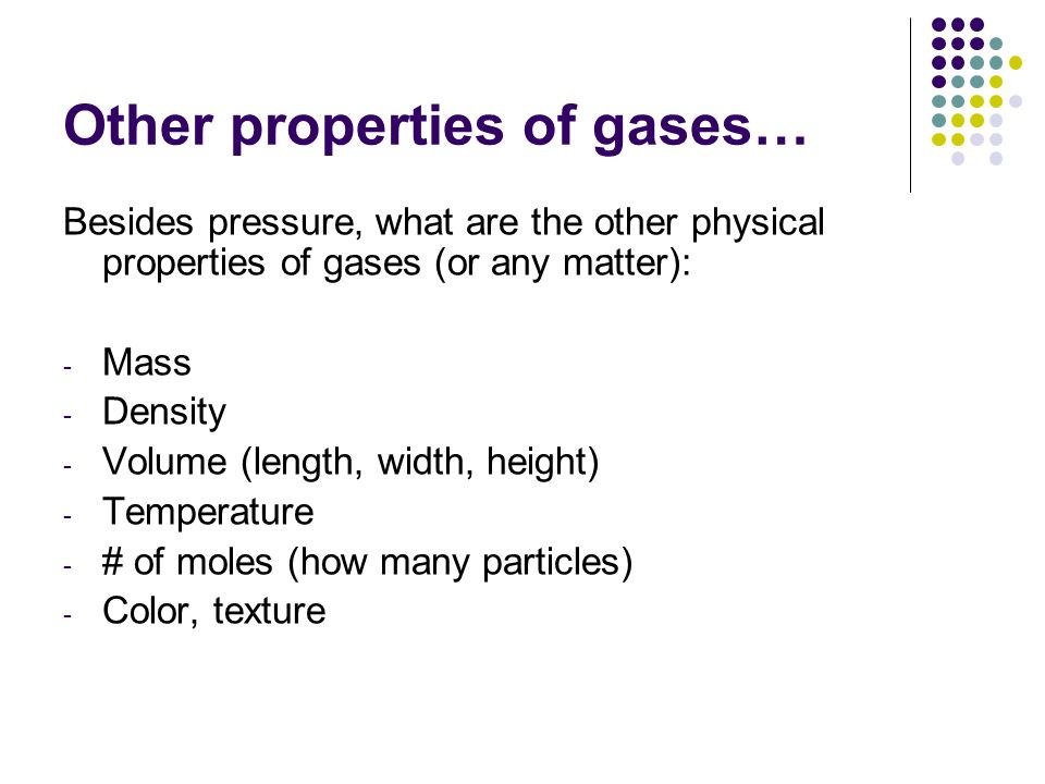 Other properties of gases… Besides pressure, what are the other physical properties of gases (or any matter): - Mass - Density - Volume (length, width, height) - Temperature - # of moles (how many particles) - Color, texture