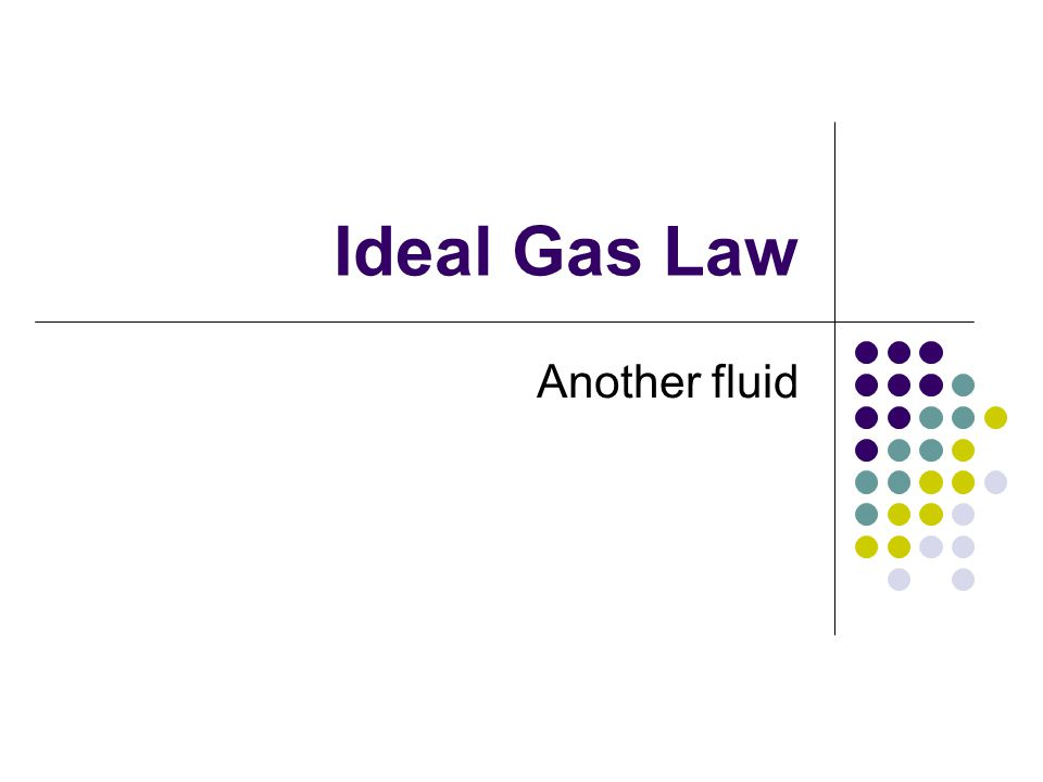 Ideal Gas Law Another fluid
