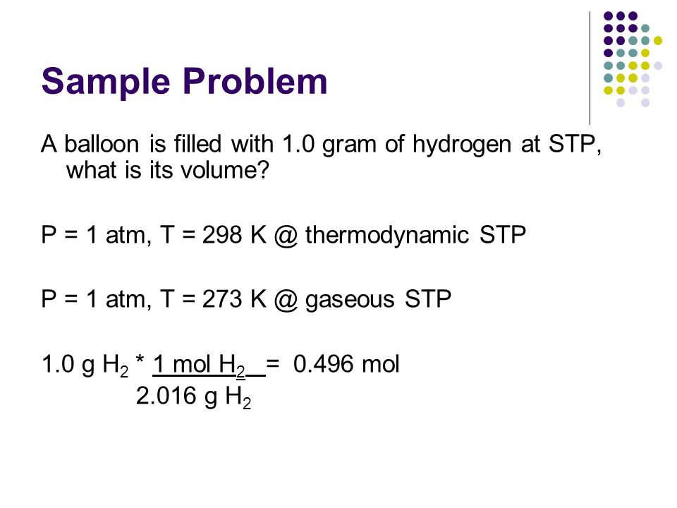 Sample Problem A balloon is filled with 1.0 gram of hydrogen at STP, what is its volume.