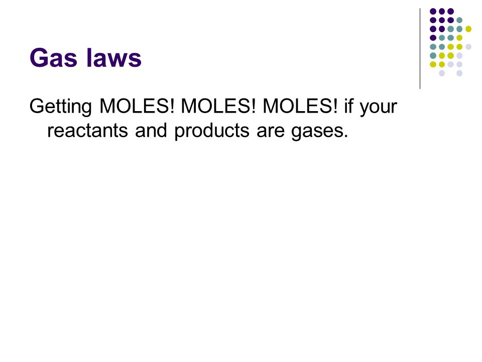 Gas laws Getting MOLES! MOLES! MOLES! if your reactants and products are gases.