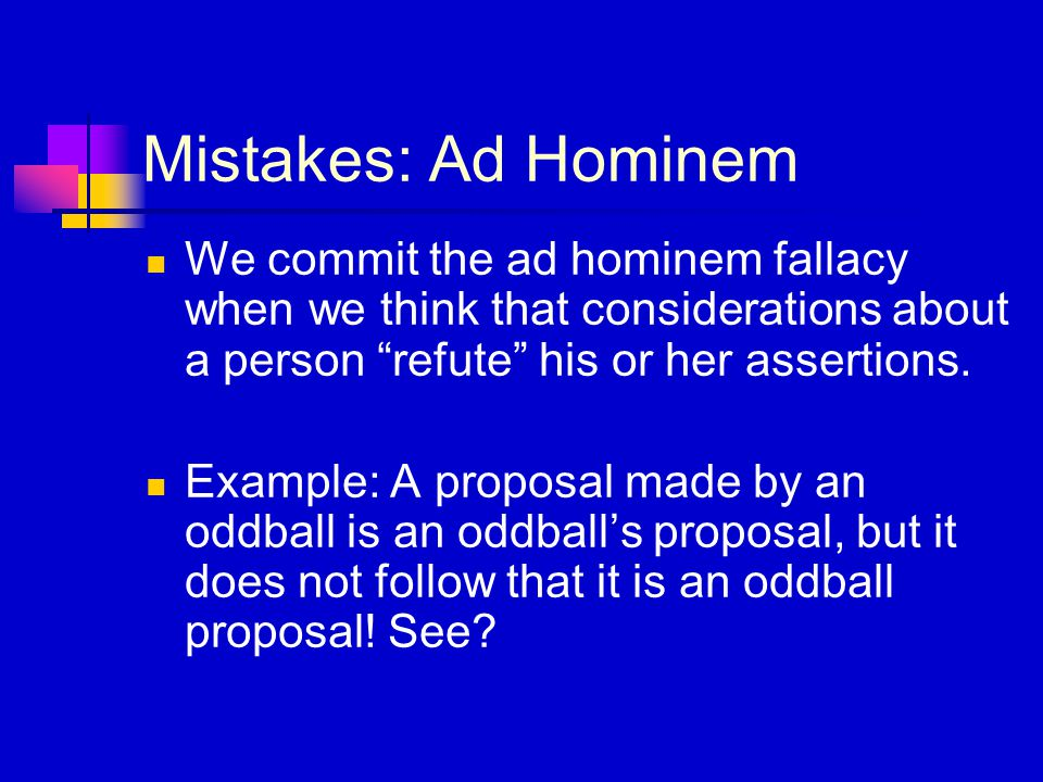 """Mistakes: Ad Hominem We commit the ad hominem fallacy when we think that considerations about a person """"refute"""" his or her assertions. Example: A prop"""