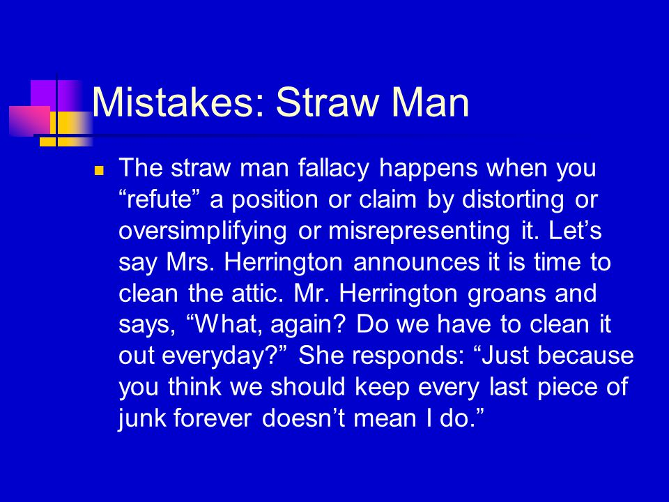 Mistakes: Straw Man The straw man fallacy happens when you refute a position or claim by distorting or oversimplifying or misrepresenting it.
