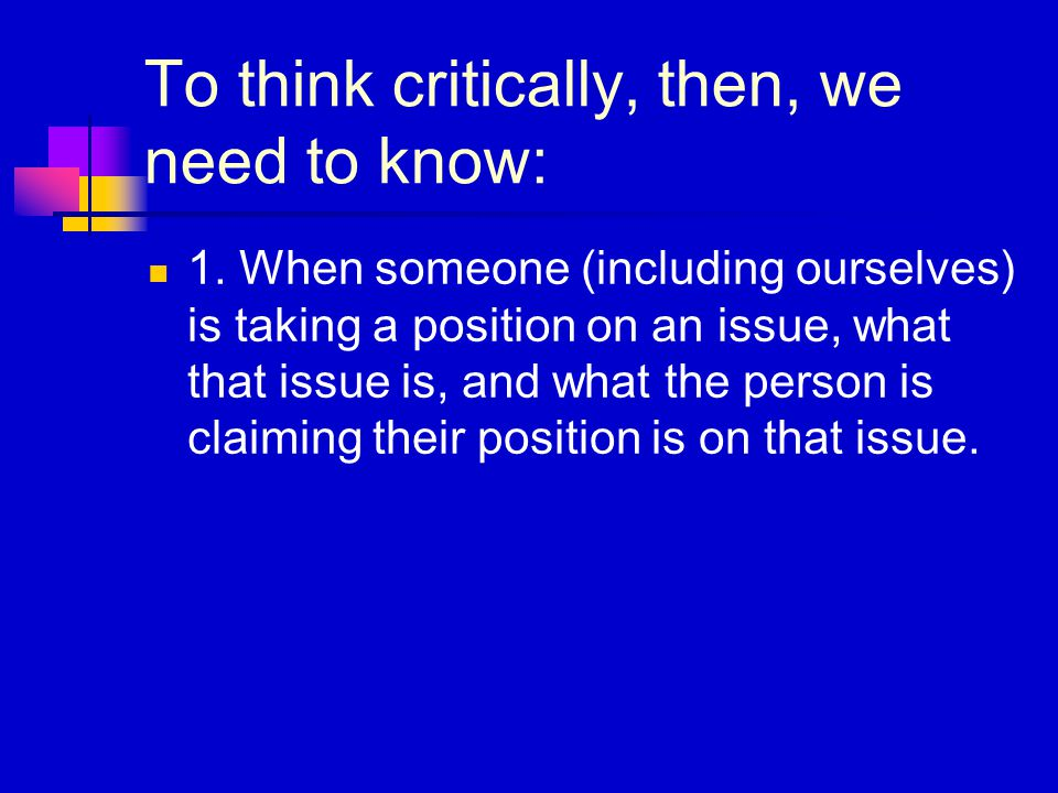 To think critically, then, we need to know: 1.