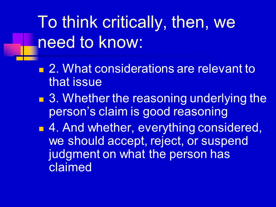 To think critically, then, we need to know: 2.What considerations are relevant to that issue 3.