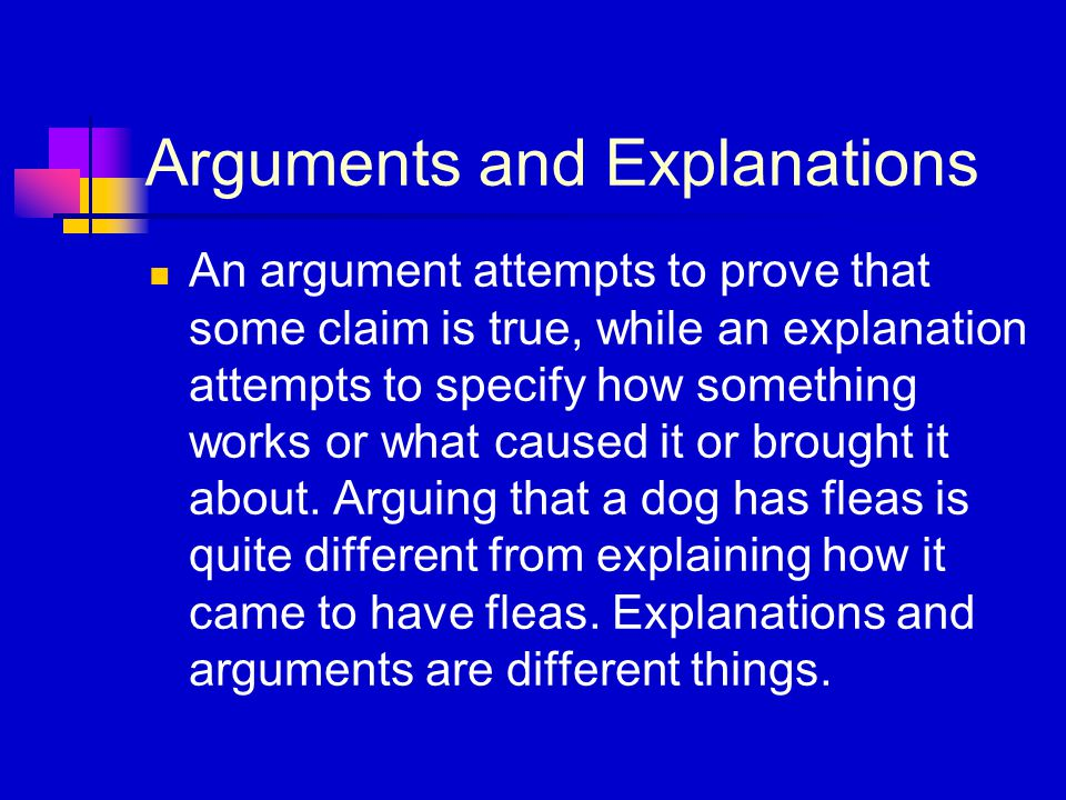 Arguments and Explanations An argument attempts to prove that some claim is true, while an explanation attempts to specify how something works or what caused it or brought it about.