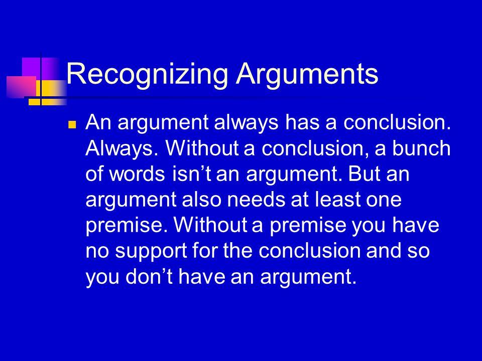 Recognizing Arguments An argument always has a conclusion. Always. Without a conclusion, a bunch of words isn't an argument. But an argument also need