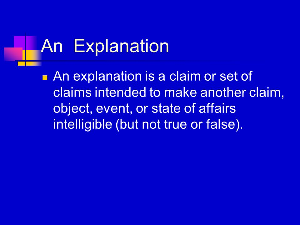 An Explanation An explanation is a claim or set of claims intended to make another claim, object, event, or state of affairs intelligible (but not true or false).