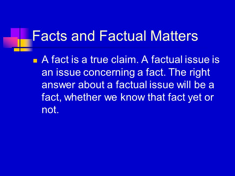 Facts and Factual Matters A fact is a true claim. A factual issue is an issue concerning a fact. The right answer about a factual issue will be a fact