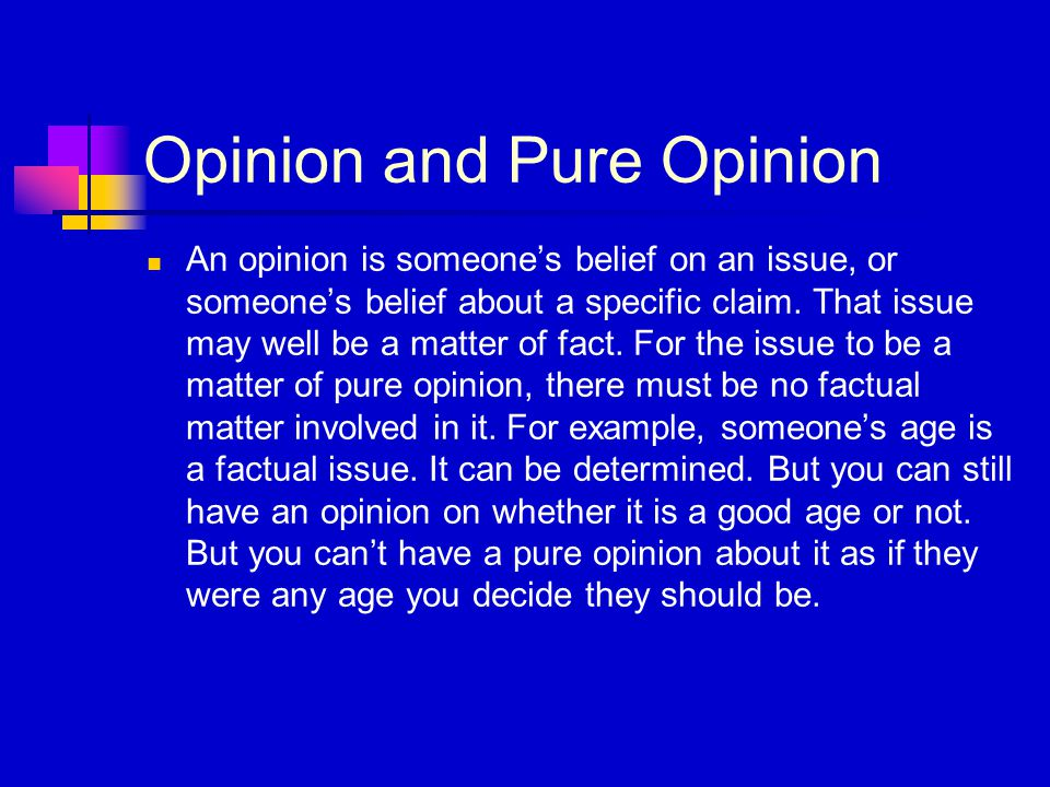 Opinion and Pure Opinion An opinion is someone's belief on an issue, or someone's belief about a specific claim. That issue may well be a matter of fa