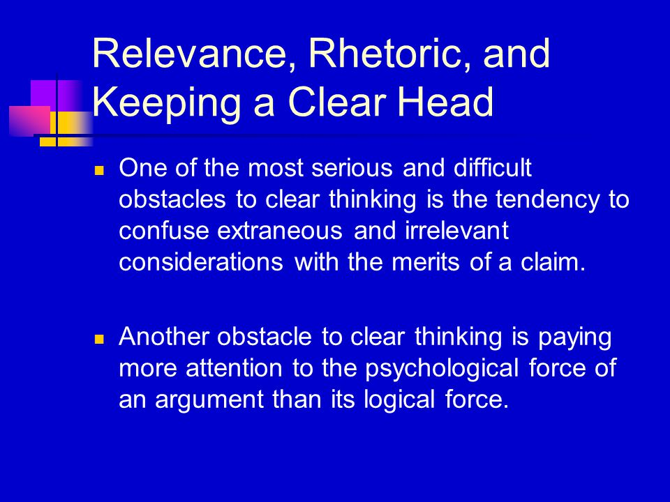 Relevance, Rhetoric, and Keeping a Clear Head One of the most serious and difficult obstacles to clear thinking is the tendency to confuse extraneous