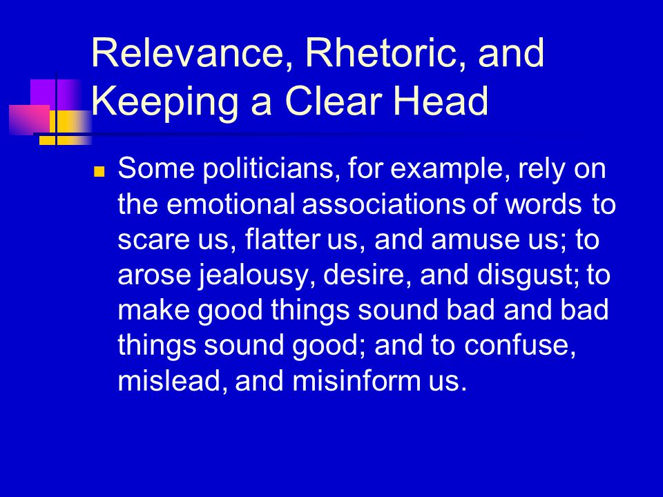 Relevance, Rhetoric, and Keeping a Clear Head Some politicians, for example, rely on the emotional associations of words to scare us, flatter us, and