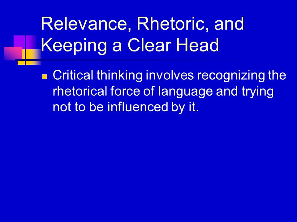 Relevance, Rhetoric, and Keeping a Clear Head Critical thinking involves recognizing the rhetorical force of language and trying not to be influenced by it.