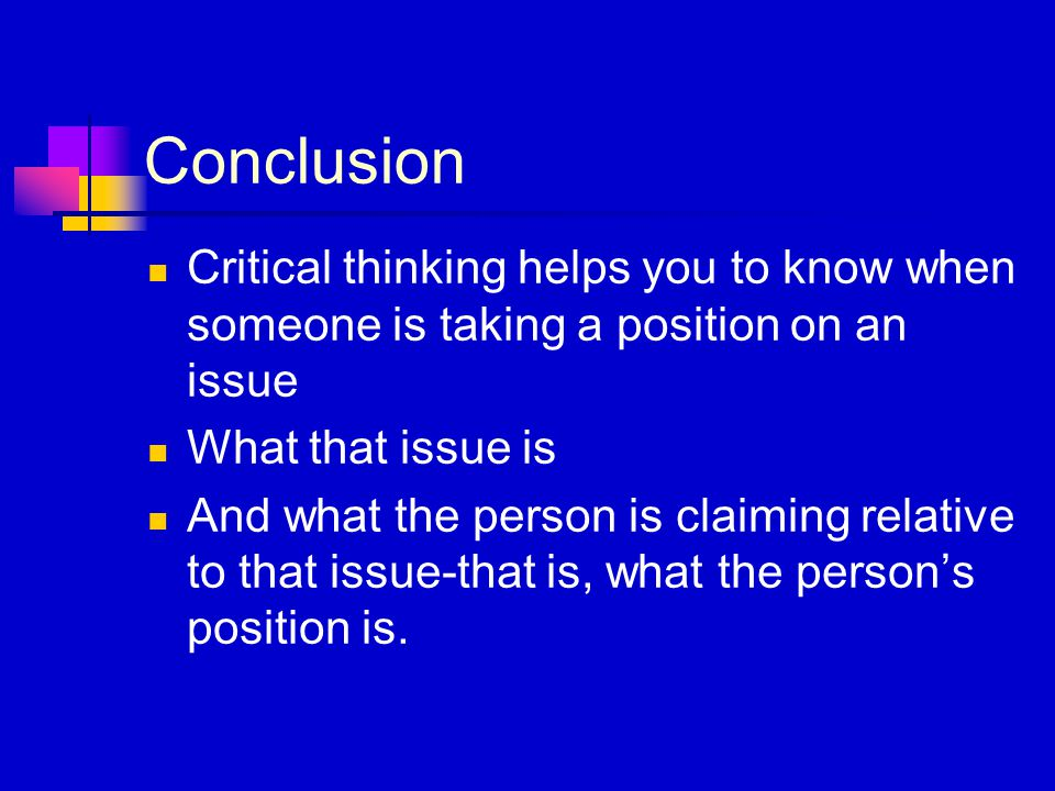 Conclusion Critical thinking helps you to know when someone is taking a position on an issue What that issue is And what the person is claiming relati