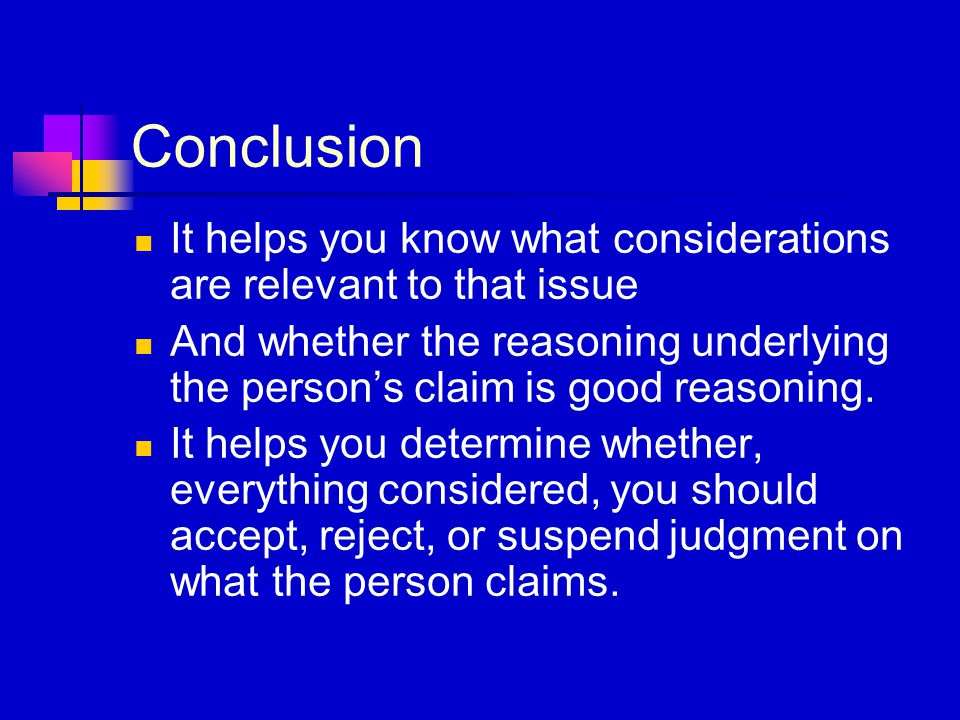 Conclusion It helps you know what considerations are relevant to that issue And whether the reasoning underlying the person's claim is good reasoning.