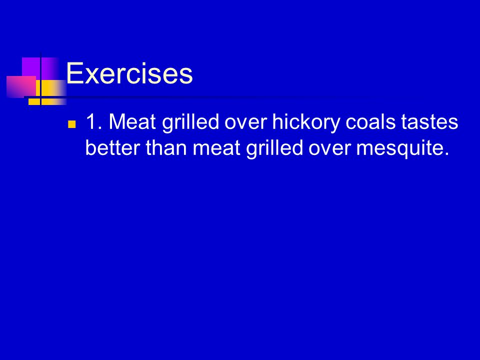 Exercises 1. Meat grilled over hickory coals tastes better than meat grilled over mesquite.