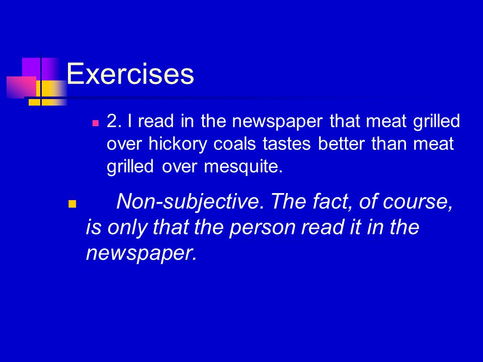 Exercises 2. I read in the newspaper that meat grilled over hickory coals tastes better than meat grilled over mesquite. Non-subjective. The fact, of