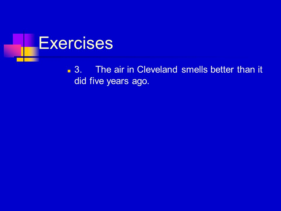 Exercises 3.The air in Cleveland smells better than it did five years ago.