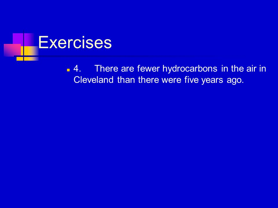 Exercises 4.There are fewer hydrocarbons in the air in Cleveland than there were five years ago.