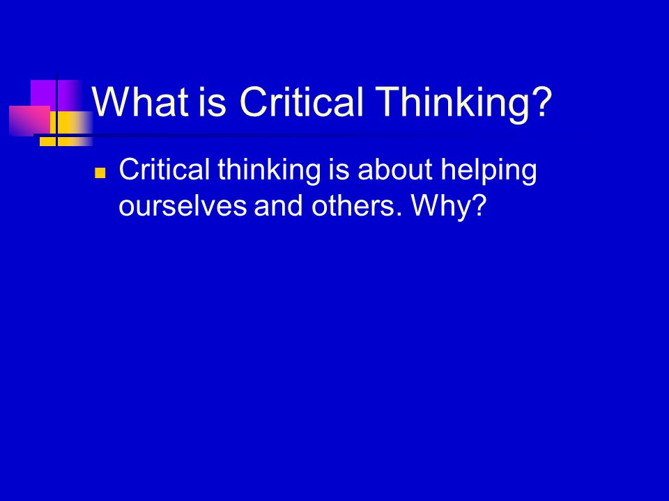What is Critical Thinking? Critical thinking is about helping ourselves and others. Why?