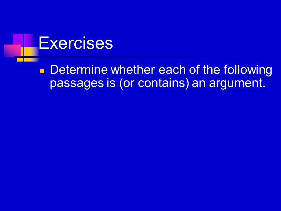 Exercises Determine whether each of the following passages is (or contains) an argument.