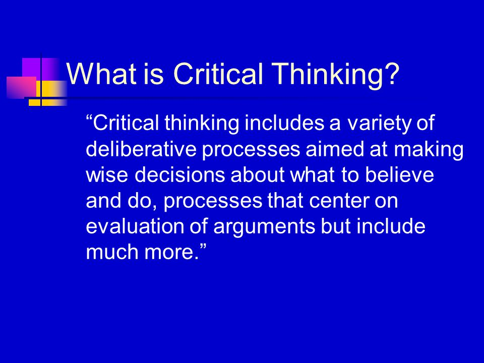 """What is Critical Thinking? """"Critical thinking includes a variety of deliberative processes aimed at making wise decisions about what to believe and do"""