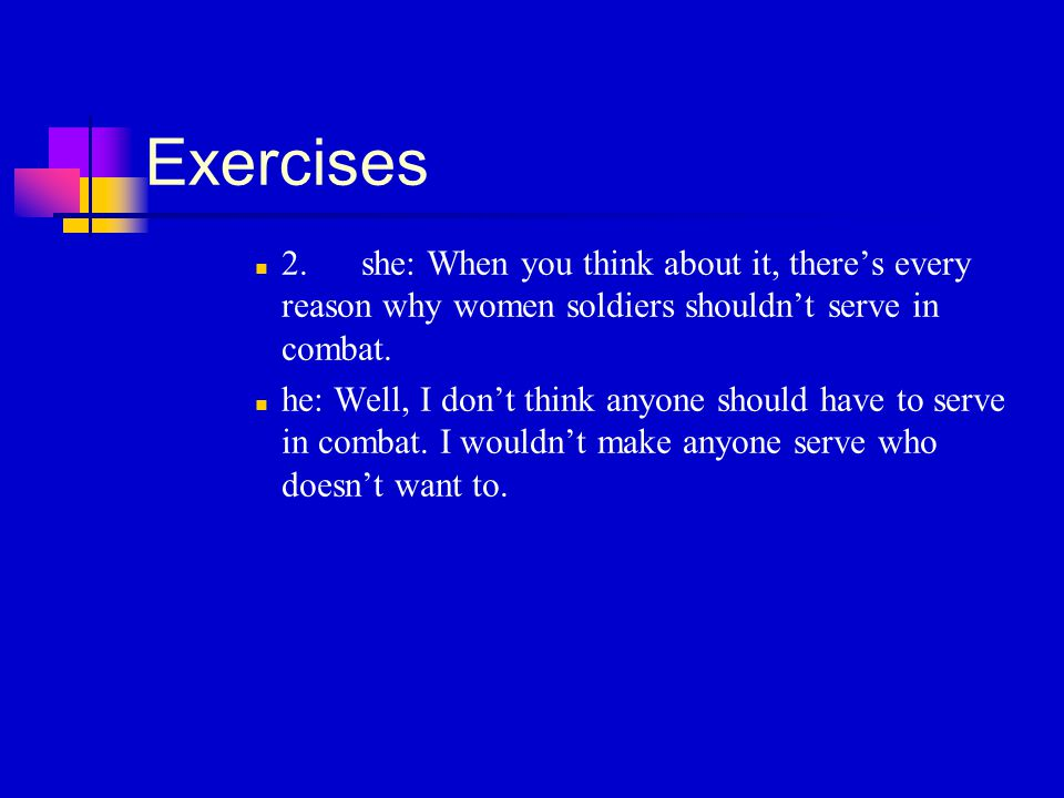 Exercises 2.she: When you think about it, there's every reason why women soldiers shouldn't serve in combat.