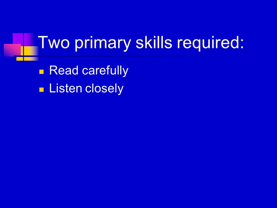 Two primary skills required: Read carefully Listen closely