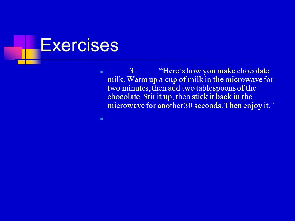 """Exercises 3.""""Here's how you make chocolate milk. Warm up a cup of milk in the microwave for two minutes, then add two tablespoons of the chocolate. St"""