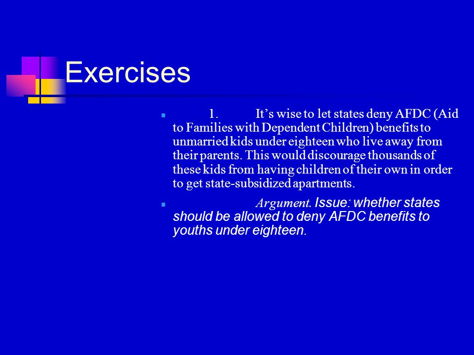 Exercises 1.It's wise to let states deny AFDC (Aid to Families with Dependent Children) benefits to unmarried kids under eighteen who live away from their parents.