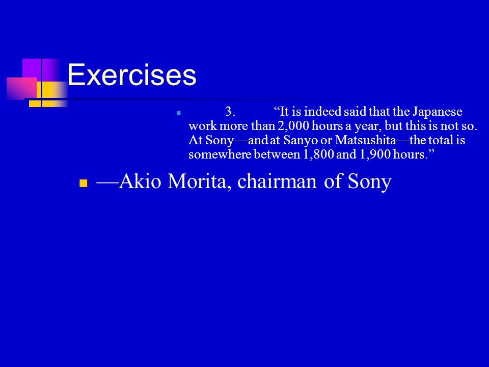 """Exercises 3.""""It is indeed said that the Japanese work more than 2,000 hours a year, but this is not so. At Sony—and at Sanyo or Matsushita—the total i"""