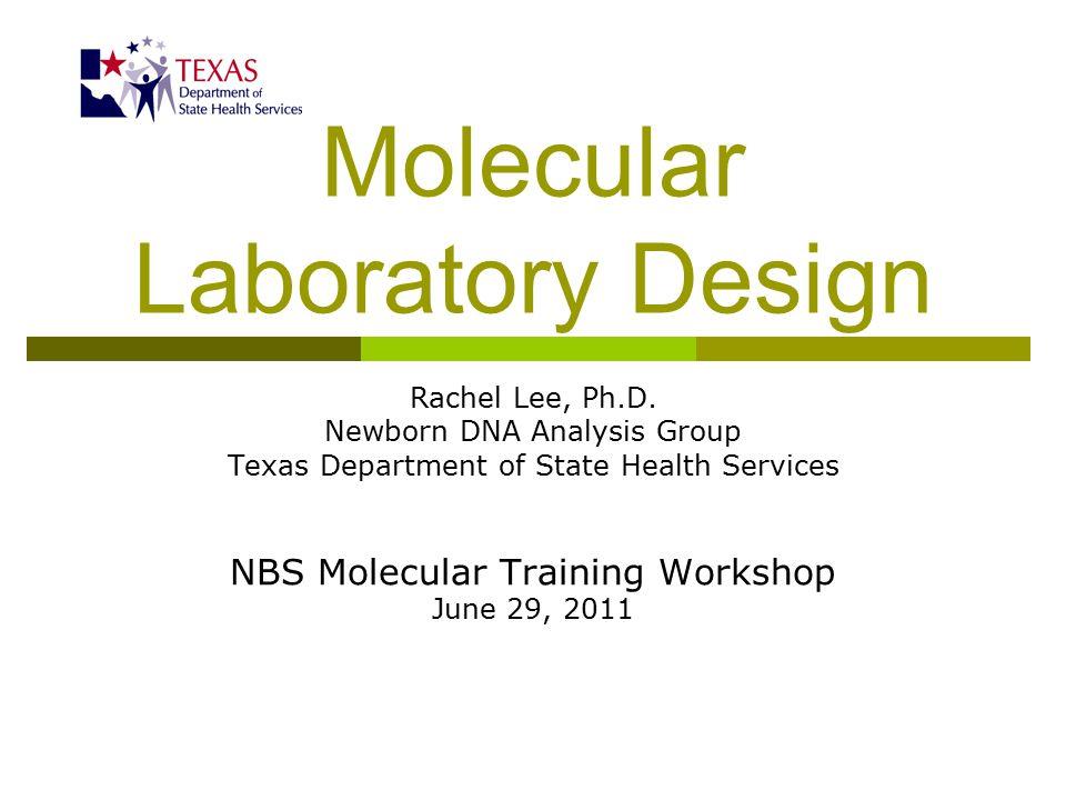 Molecular Laboratory Design Rachel Lee, Ph.D. Newborn DNA Analysis Group Texas Department of State Health Services NBS Molecular Training Workshop Jun